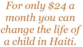 $24 dollars a month can change the life of a child in Haiti.